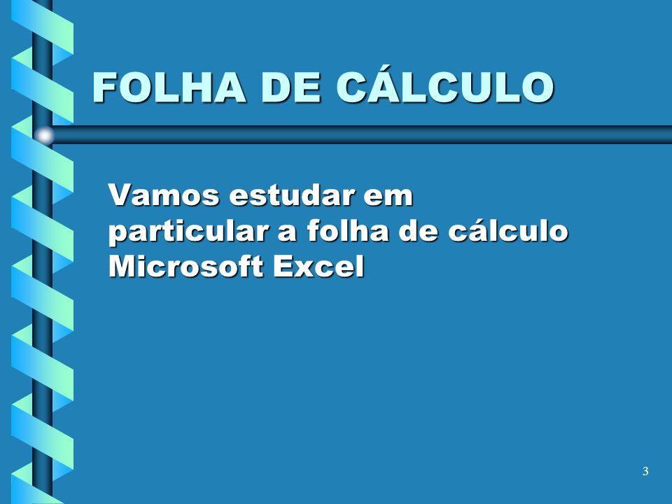 3 FOLHA DE CÁLCULO Vamos estudar em particular a folha de cálculo Microsoft Excel