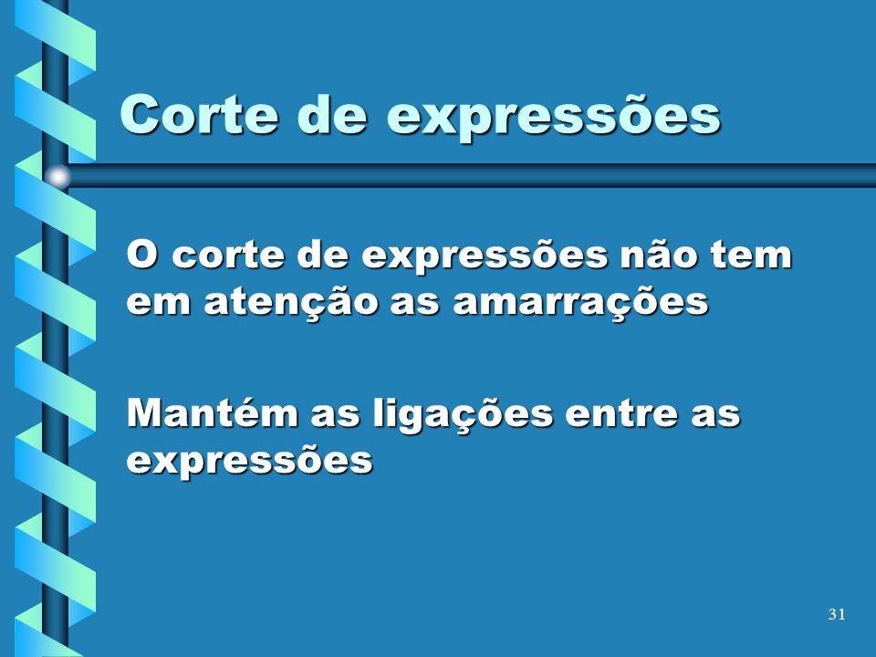 31 Corte de expressões O corte de expressões não tem em atenção as amarrações Mantém as ligações entre as expressões
