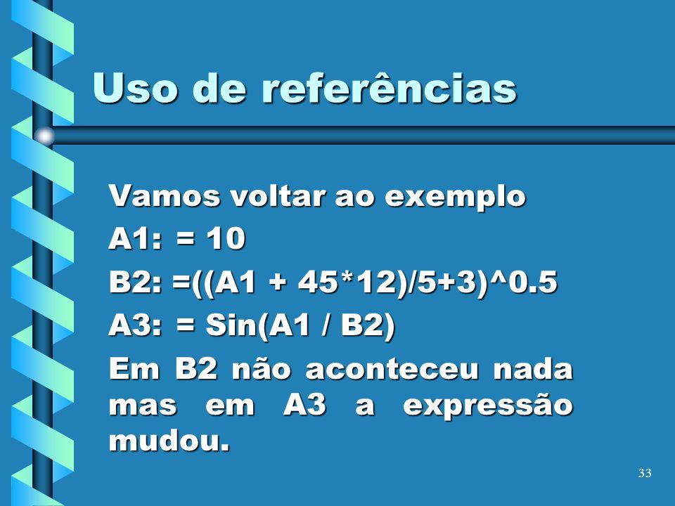 33 Uso de referências Vamos voltar ao exemplo A1: = 10 B2: =((A1 + 45*12)/5+3)^0.5 A3:= Sin(A1 / B2) Em B2 não aconteceu nada mas em A3 a expressão mu