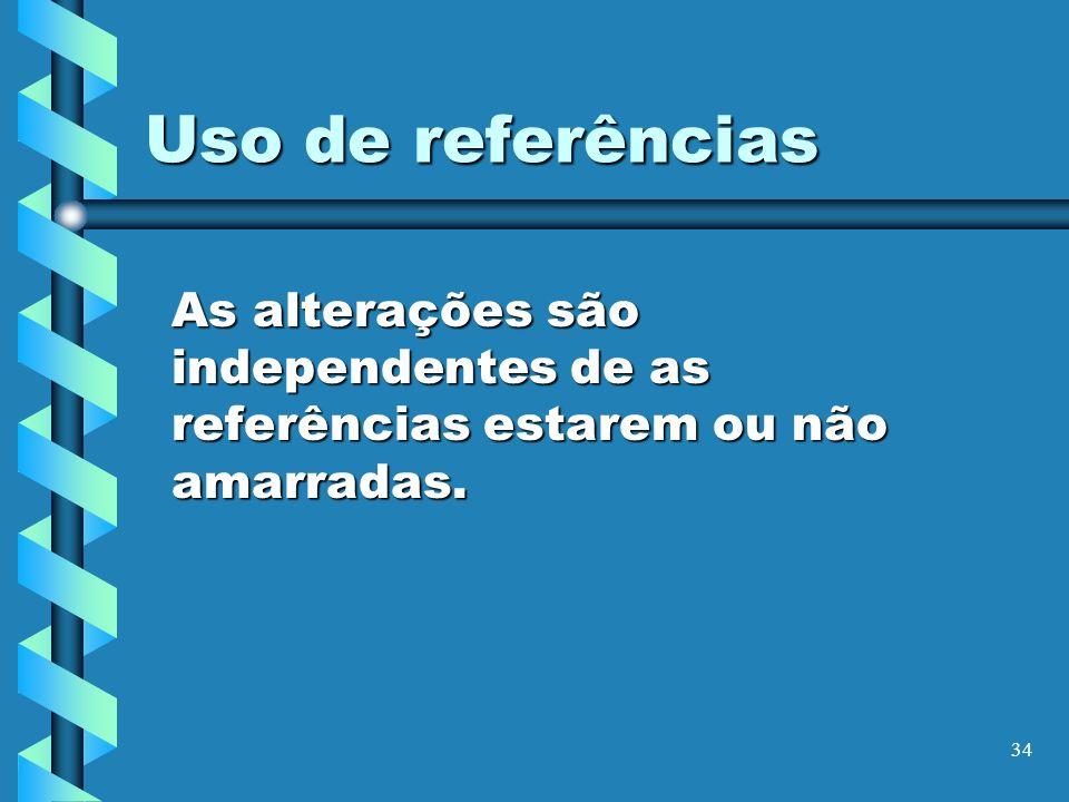 34 Uso de referências As alterações são independentes de as referências estarem ou não amarradas.