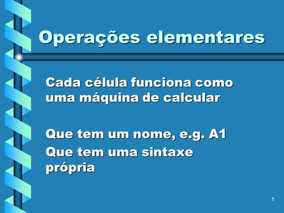 5 Operações elementares Cada célula funciona como uma máquina de calcular Que tem um nome, e.g. A1 Que tem uma sintaxe própria