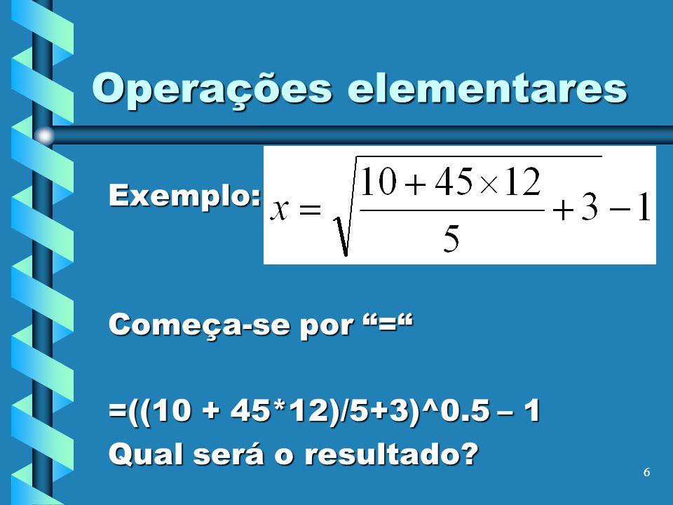 6 Operações elementares Exemplo: Começa-se por = =((10 + 45*12)/5+3)^0.5 – 1 Qual será o resultado?