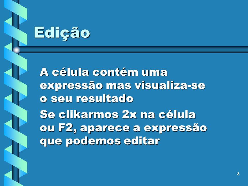 8 Edição A célula contém uma expressão mas visualiza-se o seu resultado Se clikarmos 2x na célula ou F2, aparece a expressão que podemos editar