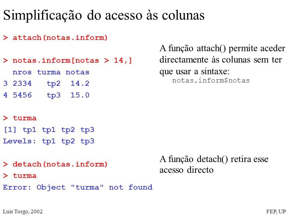 Luís Torgo, 2002FEP, UP Simplificação do acesso às colunas > attach(notas.inform) > notas.inform[notas > 14,] nros turma notas 3 2334 tp2 14.2 4 5456 tp3 15.0 > turma [1] tp1 tp1 tp2 tp3 Levels: tp1 tp2 tp3 > detach(notas.inform) > turma Error: Object turma not found A função attach() permite aceder directamente às colunas sem ter que usar a sintaxe: notas.inform$notas A função detach() retira esse acesso directo