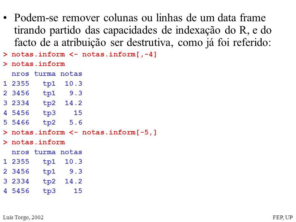 Luís Torgo, 2002FEP, UP Podem-se remover colunas ou linhas de um data frame tirando partido das capacidades de indexação do R, e do facto de a atribuição ser destrutiva, como já foi referido: > notas.inform <- notas.inform[,-4] > notas.inform nros turma notas 1 2355 tp1 10.3 2 3456 tp1 9.3 3 2334 tp2 14.2 4 5456 tp3 15 5 5466 tp2 5.6 > notas.inform <- notas.inform[-5,] > notas.inform nros turma notas 1 2355 tp1 10.3 2 3456 tp1 9.3 3 2334 tp2 14.2 4 5456 tp3 15