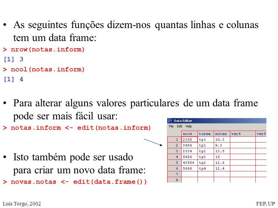 Luís Torgo, 2002FEP, UP As seguintes funções dizem-nos quantas linhas e colunas tem um data frame: > nrow(notas.inform) [1] 3 > ncol(notas.inform) [1] 4 Para alterar alguns valores particulares de um data frame pode ser mais fácil usar: > notas.inform <- edit(notas.inform) Isto também pode ser usado para criar um novo data frame: > novas.notas <- edit(data.frame())