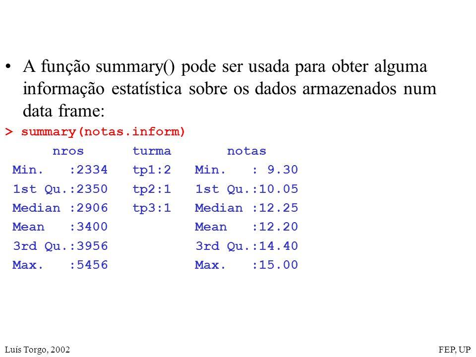 Luís Torgo, 2002FEP, UP A função summary() pode ser usada para obter alguma informação estatística sobre os dados armazenados num data frame: > summary(notas.inform) nros turma notas Min.