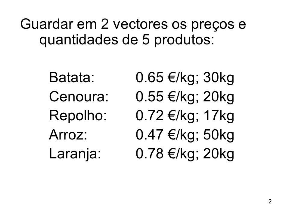 2 Guardar em 2 vectores os preços e quantidades de 5 produtos: Batata: 0.65 /kg; 30kg Cenoura: 0.55 /kg; 20kg Repolho: 0.72 /kg; 17kg Arroz: 0.47 /kg; 50kg Laranja:0.78 /kg; 20kg