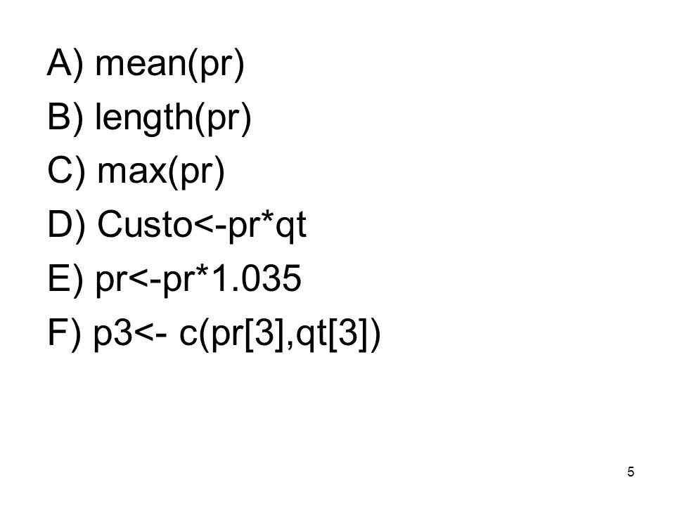 5 A) mean(pr) B) length(pr) C) max(pr) D) Custo<-pr*qt E) pr<-pr*1.035 F) p3<- c(pr[3],qt[3])