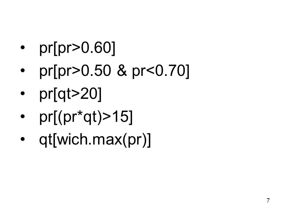 7 pr[pr>0.60] pr[pr>0.50 & pr<0.70] pr[qt>20] pr[(pr*qt)>15] qt[wich.max(pr)]