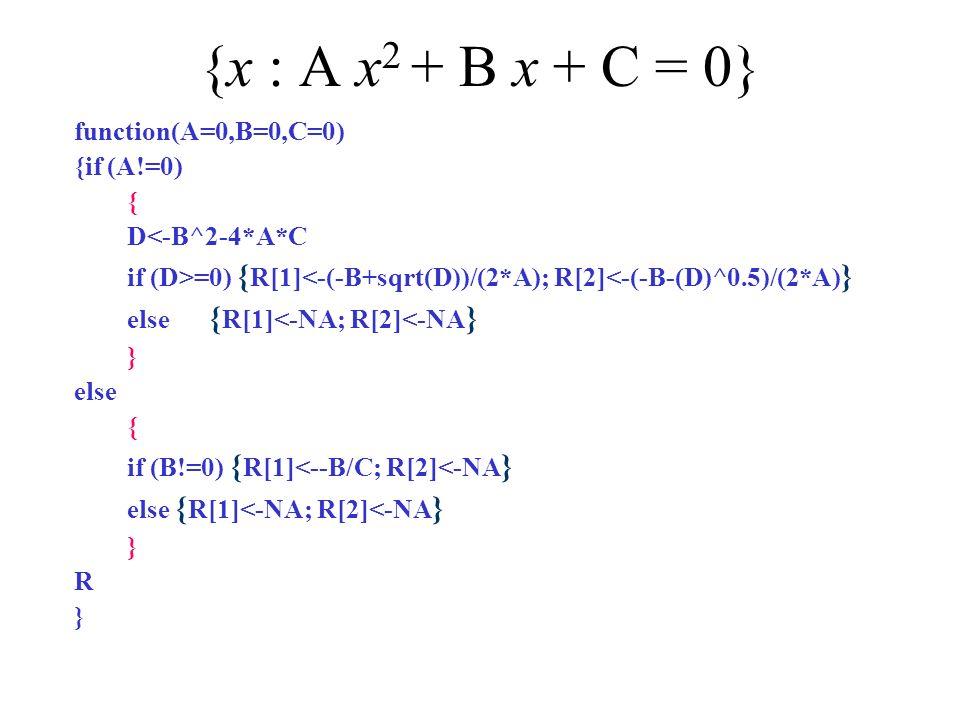 {x : A x 2 + B x + C = 0} function(A=0,B=0,C=0) {if (A!=0) { D<-B^2-4*A*C if (D>=0) { R[1]<-(-B+sqrt(D))/(2*A); R[2]<-(-B-(D)^0.5)/(2*A) } else { R[1]