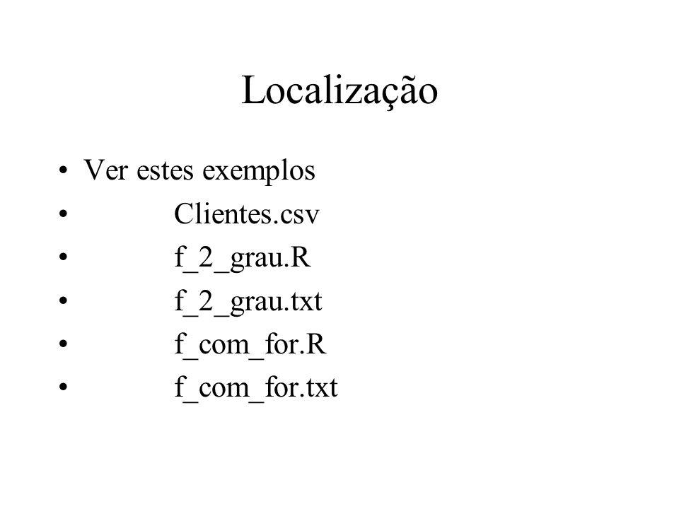 Localização Ver estes exemplos Clientes.csv f_2_grau.R f_2_grau.txt f_com_for.R f_com_for.txt