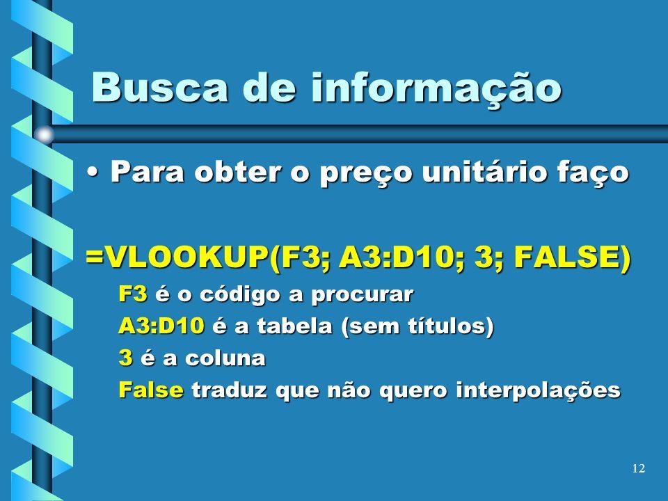 12 Busca de informação Para obter o preço unitário façoPara obter o preço unitário faço =VLOOKUP(F3; A3:D10; 3; FALSE) F3 é o código a procurar A3:D10