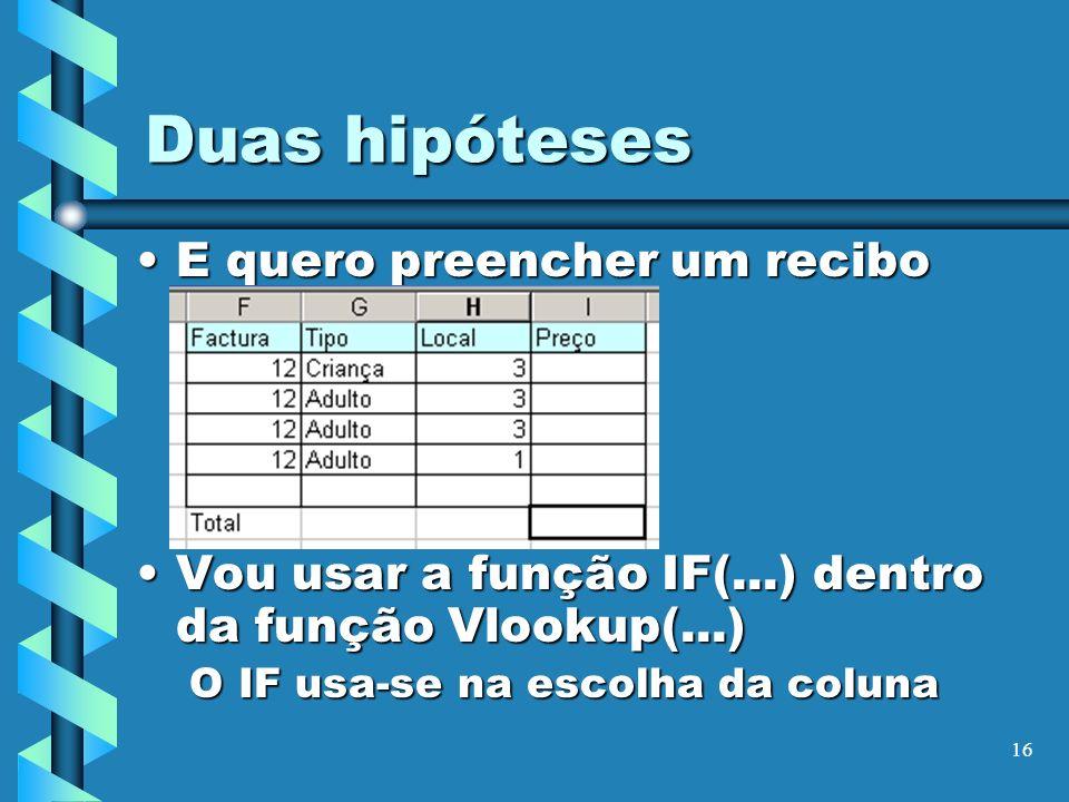 16 Duas hipóteses E quero preencher um reciboE quero preencher um recibo Vou usar a função IF(...) dentro da função Vlookup(...)Vou usar a função IF(.