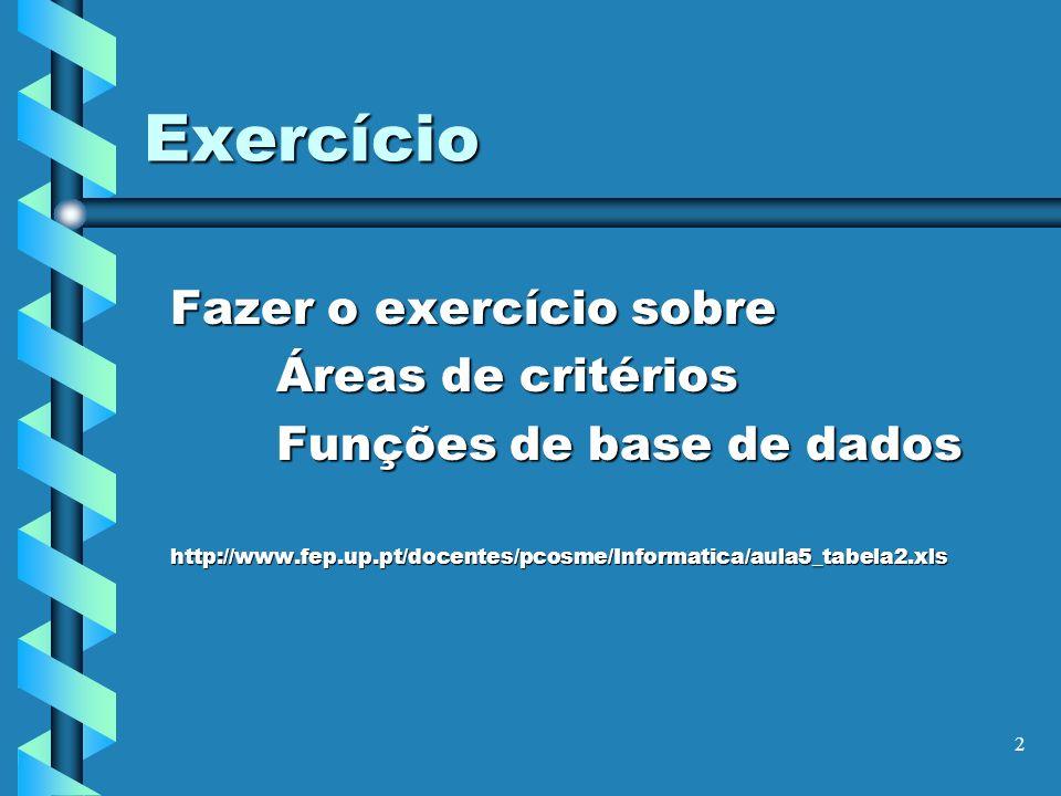 2 Exercício Fazer o exercício sobre Áreas de critérios Funções de base de dados http://www.fep.up.pt/docentes/pcosme/Informatica/aula5_tabela2.xls