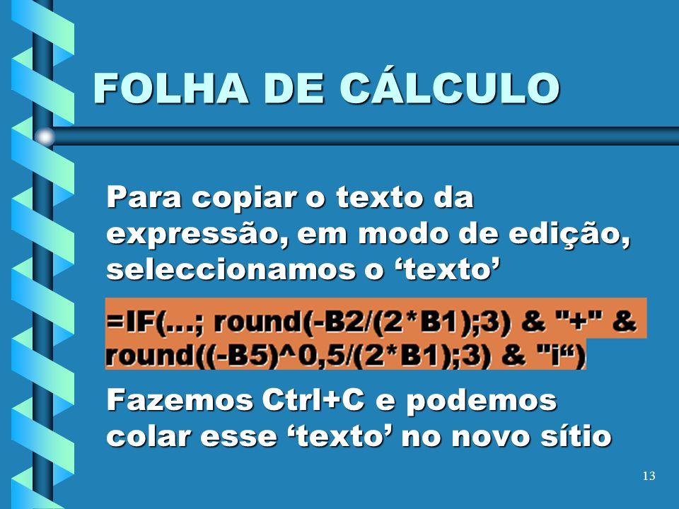 13 FOLHA DE CÁLCULO Para copiar o texto da expressão, em modo de edição, seleccionamos o texto Fazemos Ctrl+C e podemos colar esse texto no novo sítio