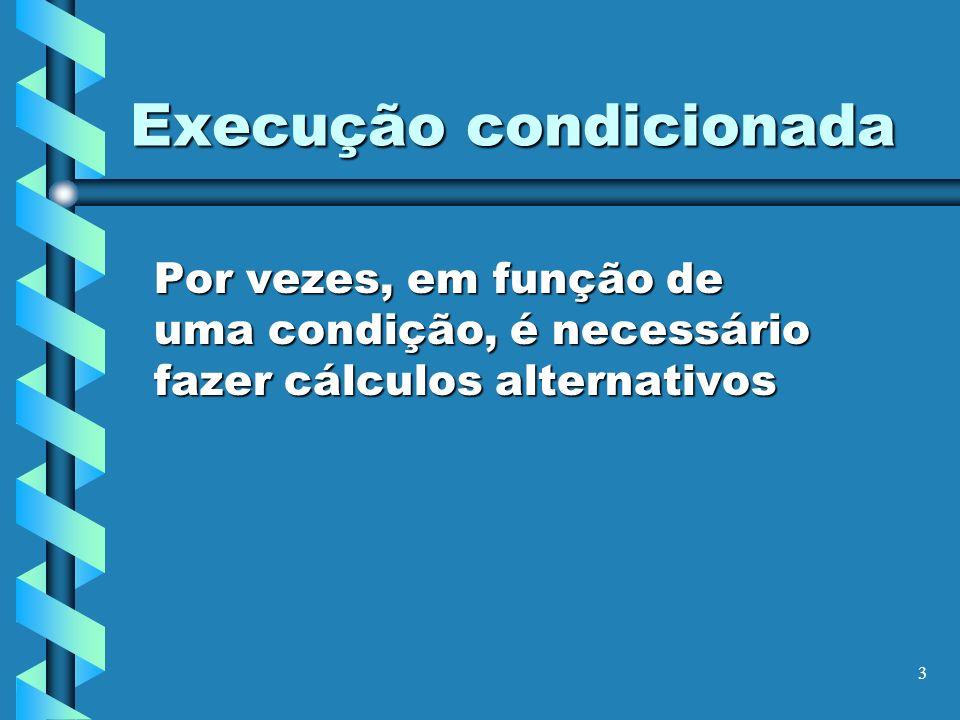 3 Execução condicionada Por vezes, em função de uma condição, é necessário fazer cálculos alternativos