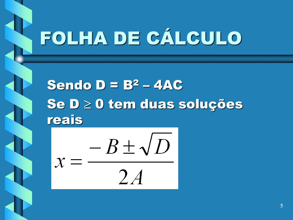 5 FOLHA DE CÁLCULO Sendo D = B 2 – 4AC Se D 0 tem duas soluções reais
