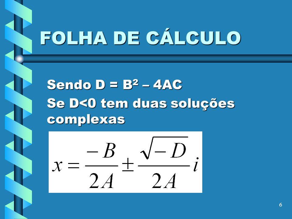 6 FOLHA DE CÁLCULO Sendo D = B 2 – 4AC Se D<0 tem duas soluções complexas
