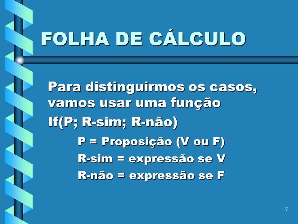 7 FOLHA DE CÁLCULO Para distinguirmos os casos, vamos usar uma função If(P; R-sim; R-não) P = Proposição (V ou F) R-sim = expressão se V R-não = expre