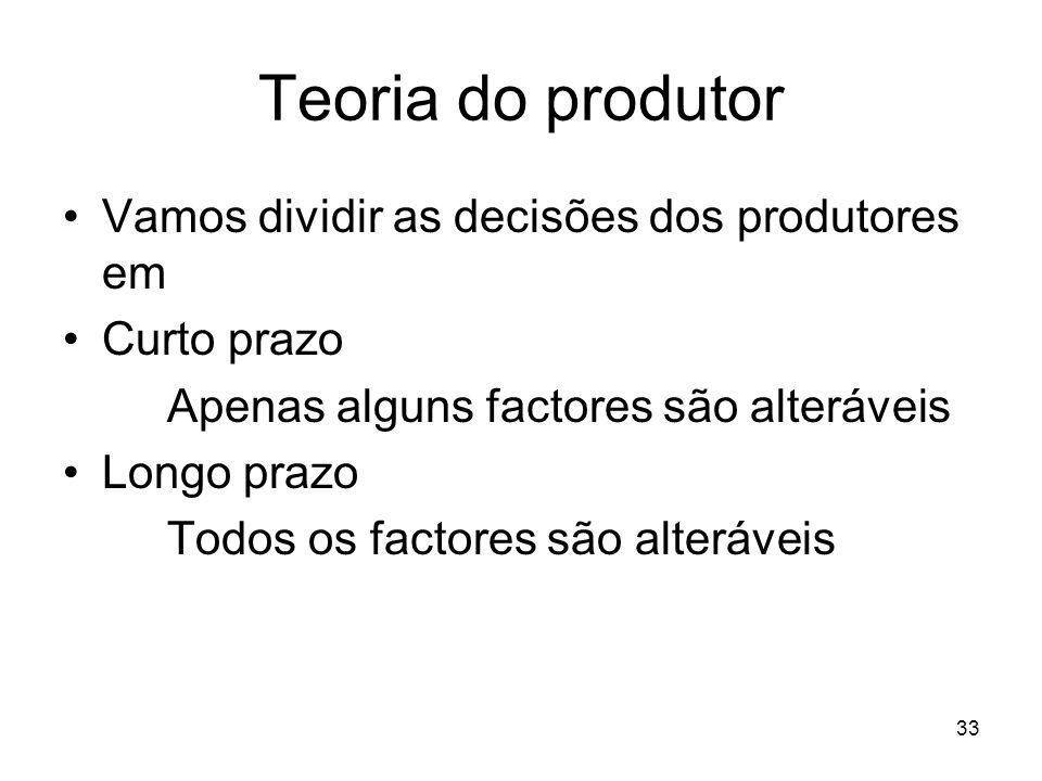33 Teoria do produtor Vamos dividir as decisões dos produtores em Curto prazo Apenas alguns factores são alteráveis Longo prazo Todos os factores são