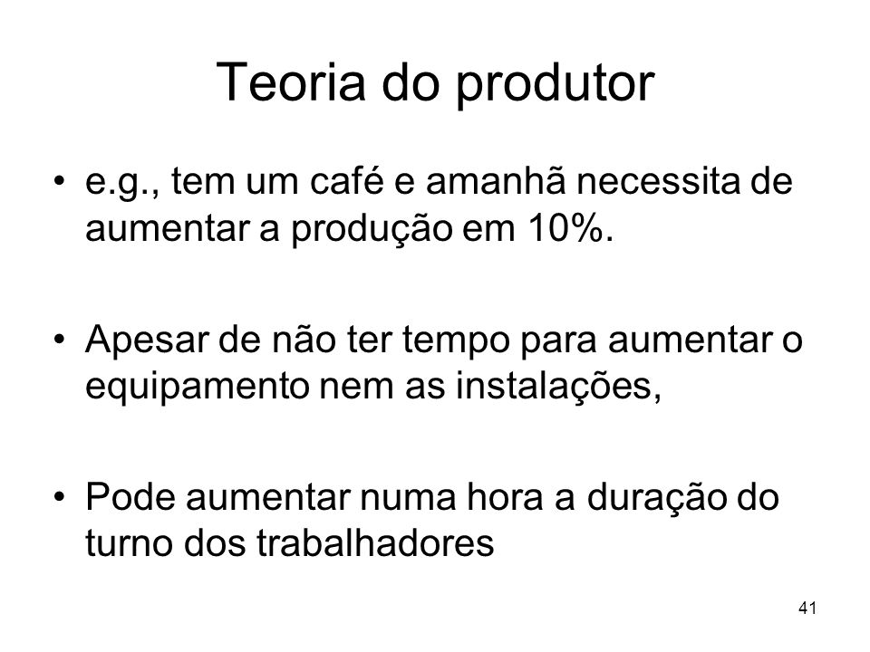 41 Teoria do produtor e.g., tem um café e amanhã necessita de aumentar a produção em 10%. Apesar de não ter tempo para aumentar o equipamento nem as i