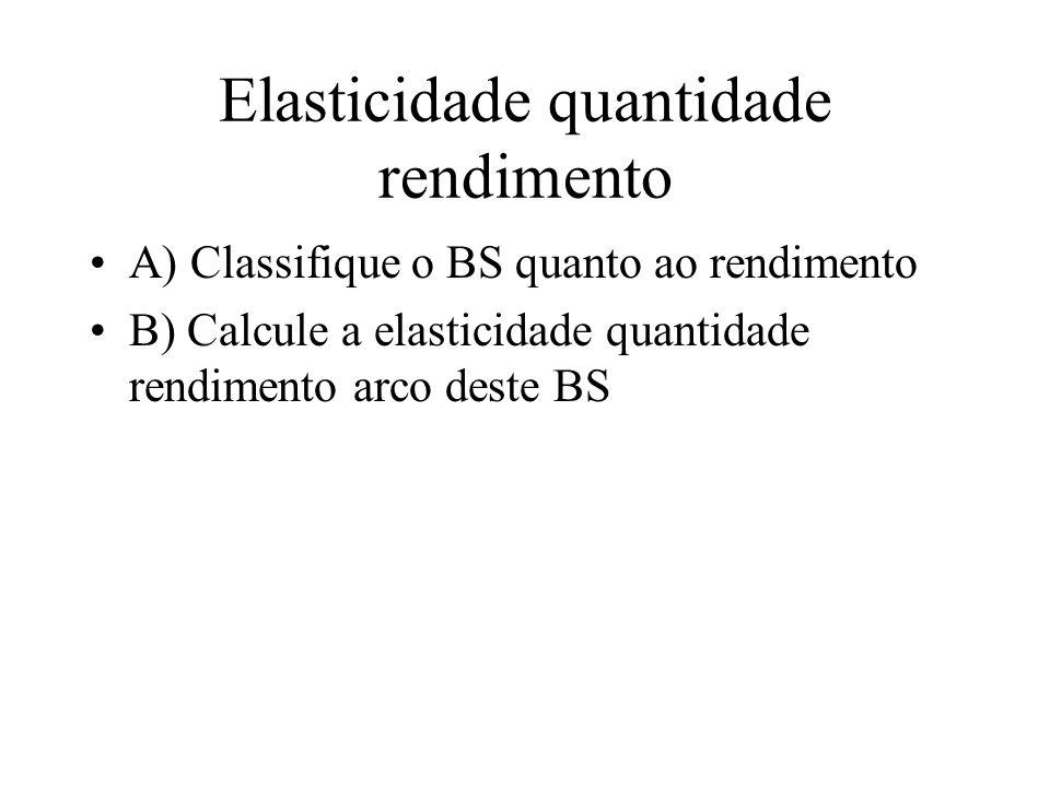 Elasticidade quantidade rendimento A) Classifique o BS quanto ao rendimento B) Calcule a elasticidade quantidade rendimento arco deste BS