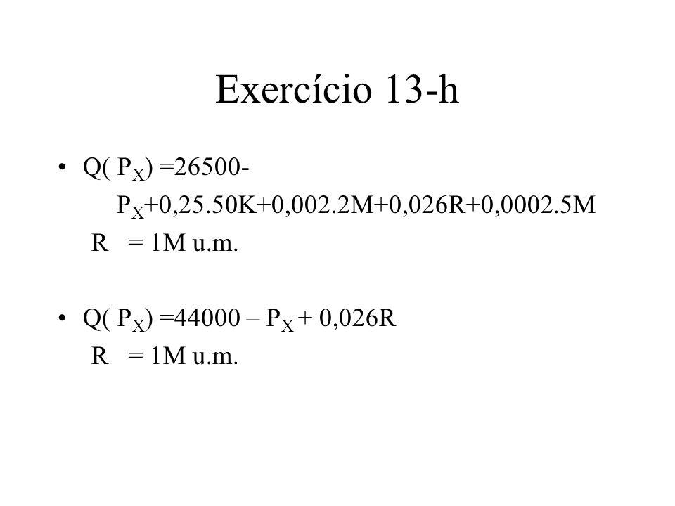 Exercício 13-h Q( P X ) =26500- P X +0,25.50K+0,002.2M+0,026R+0,0002.5M R = 1M u.m. Q( P X ) =44000 – P X + 0,026R R = 1M u.m.