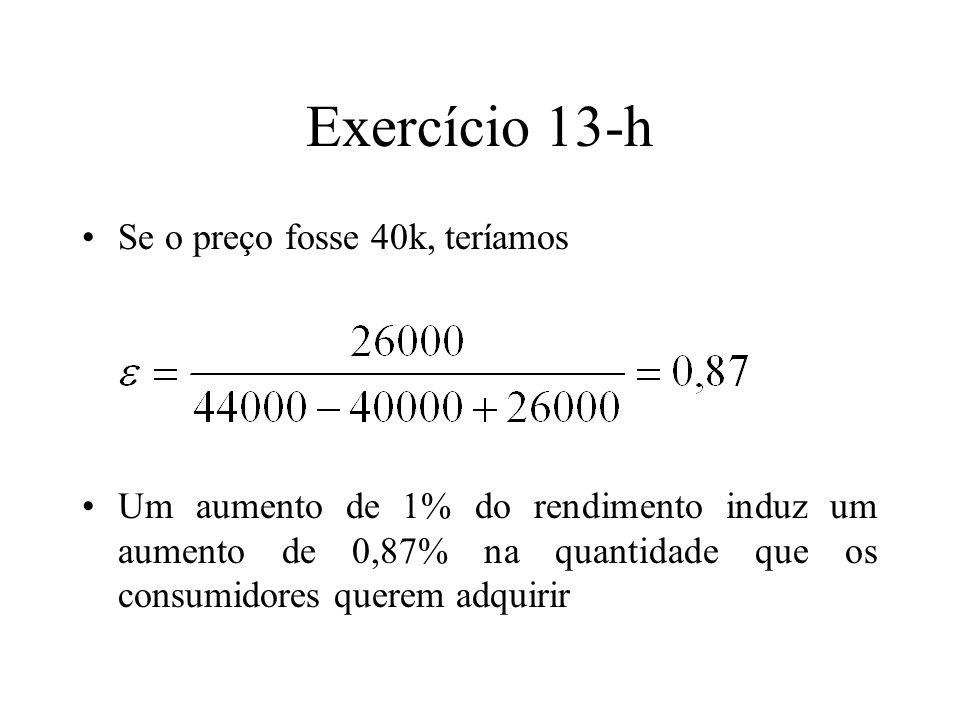 Exercício 13-h Se o preço fosse 40k, teríamos Um aumento de 1% do rendimento induz um aumento de 0,87% na quantidade que os consumidores querem adquir