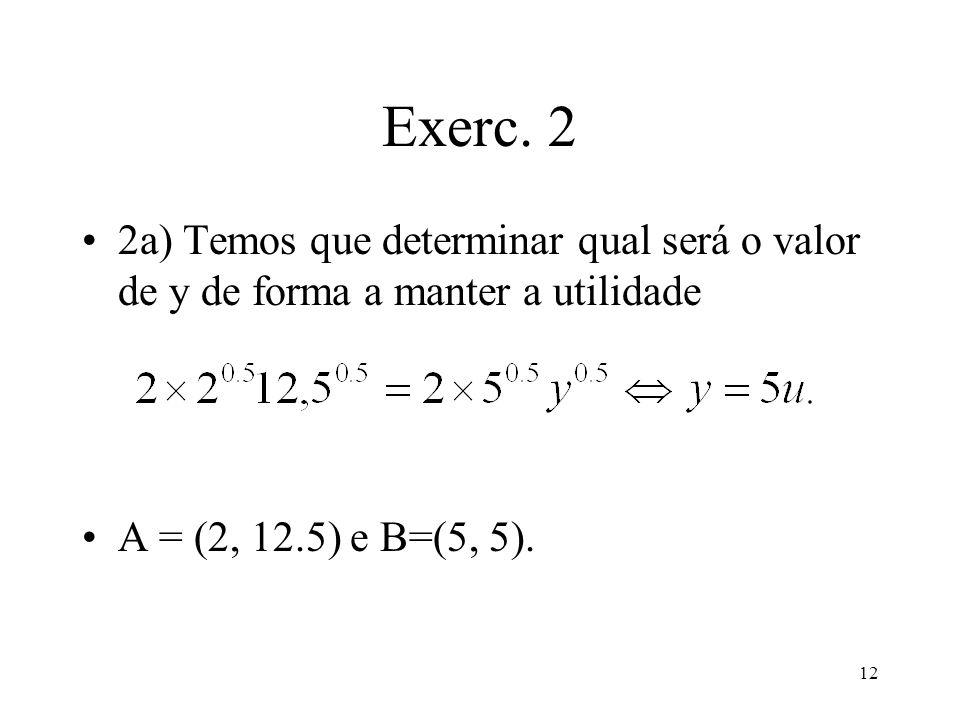 12 Exerc. 2 2a) Temos que determinar qual será o valor de y de forma a manter a utilidade A = (2, 12.5) e B=(5, 5).