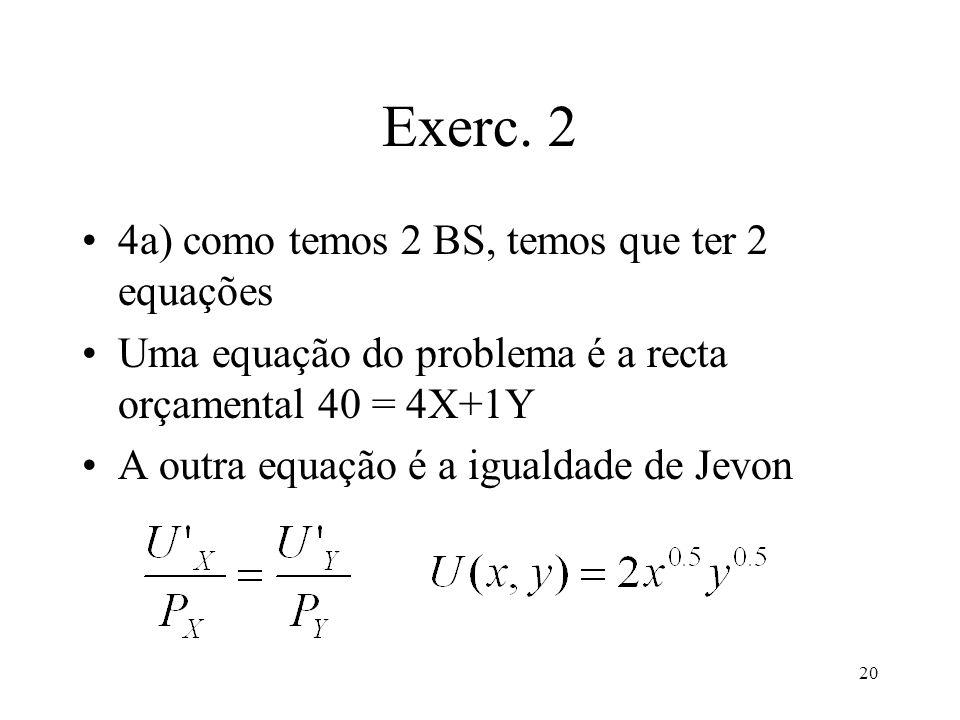 20 Exerc. 2 4a) como temos 2 BS, temos que ter 2 equações Uma equação do problema é a recta orçamental 40 = 4X+1Y A outra equação é a igualdade de Jev