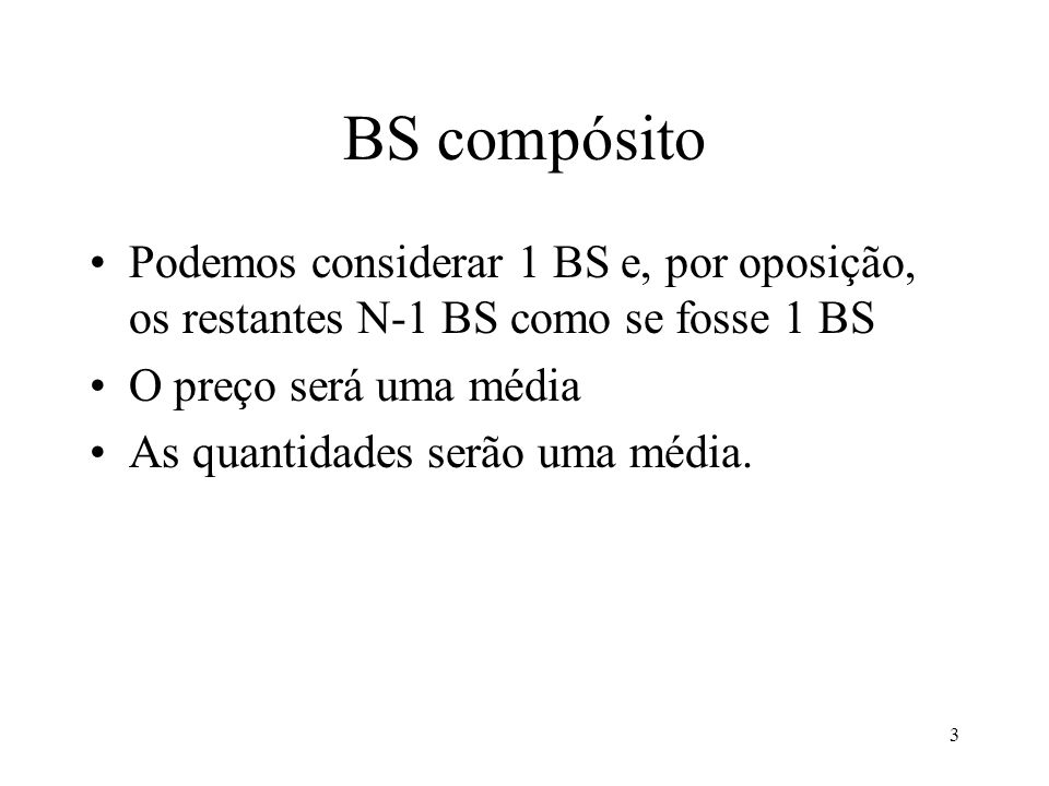3 BS compósito Podemos considerar 1 BS e, por oposição, os restantes N-1 BS como se fosse 1 BS O preço será uma média As quantidades serão uma média.