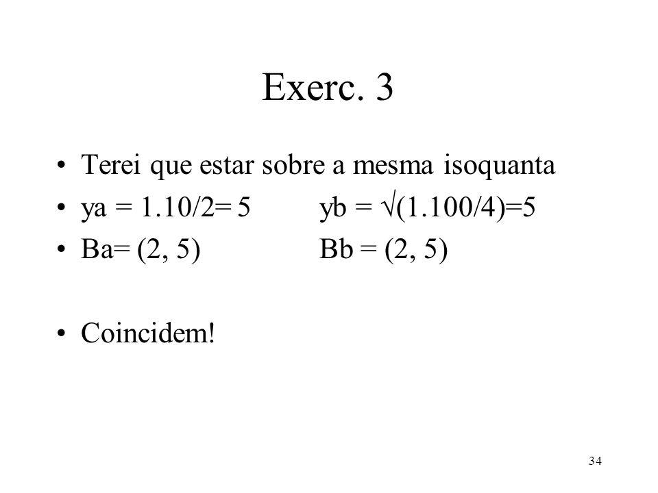 34 Exerc. 3 Terei que estar sobre a mesma isoquanta ya = 1.10/2= 5yb = (1.100/4)=5 Ba= (2, 5) Bb = (2, 5) Coincidem!