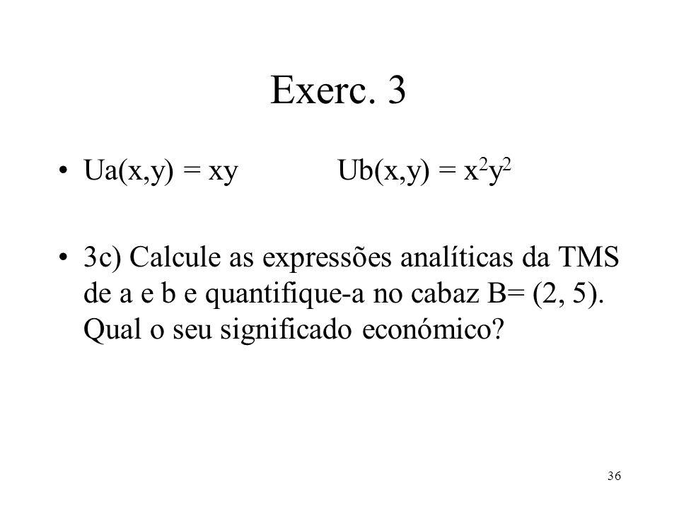 36 Exerc. 3 Ua(x,y) = xy Ub(x,y) = x 2 y 2 3c) Calcule as expressões analíticas da TMS de a e b e quantifique-a no cabaz B= (2, 5). Qual o seu signifi