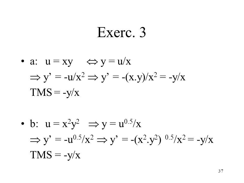 37 Exerc. 3 a: u = xy y = u/x y = -u/x 2 y = -(x.y)/x 2 = -y/x TMS = -y/x b: u = x 2 y 2 y = u 0.5 /x y = -u 0.5 /x 2 y = -(x 2.y 2 ) 0.5 /x 2 = -y/x