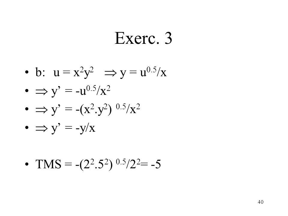 40 Exerc. 3 b: u = x 2 y 2 y = u 0.5 /x y = -u 0.5 /x 2 y = -(x 2.y 2 ) 0.5 /x 2 y = -y/x TMS = -(2 2.5 2 ) 0.5 /2 2 = -5