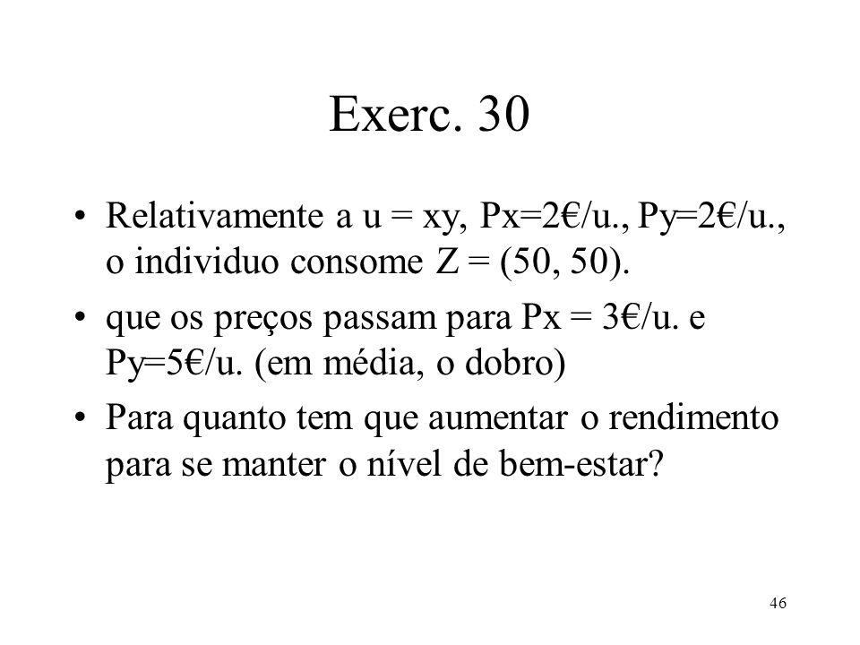 46 Exerc. 30 Relativamente a u = xy, Px=2/u., Py=2/u., o individuo consome Z = (50, 50). que os preços passam para Px = 3/u. e Py=5/u. (em média, o do