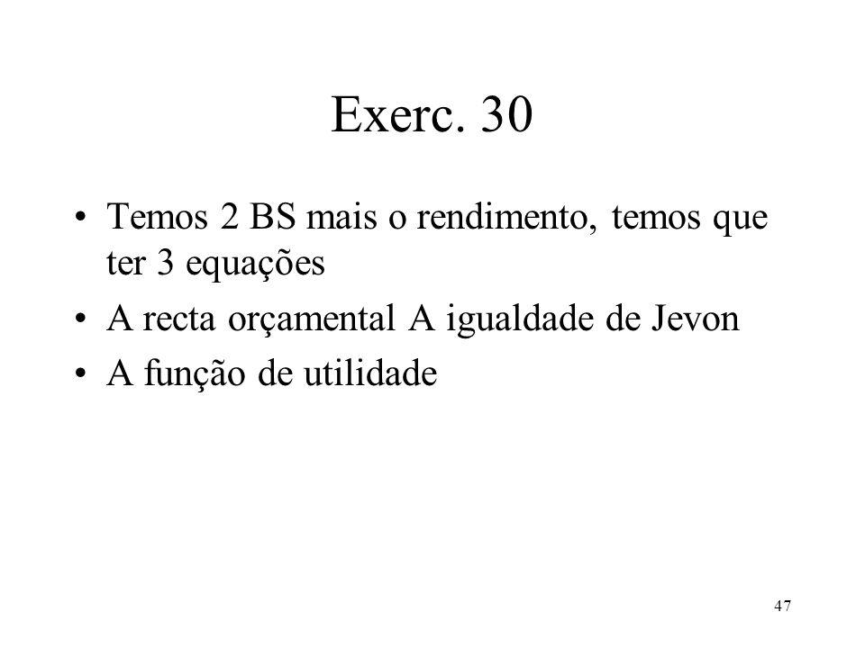 47 Exerc. 30 Temos 2 BS mais o rendimento, temos que ter 3 equações A recta orçamental A igualdade de Jevon A função de utilidade