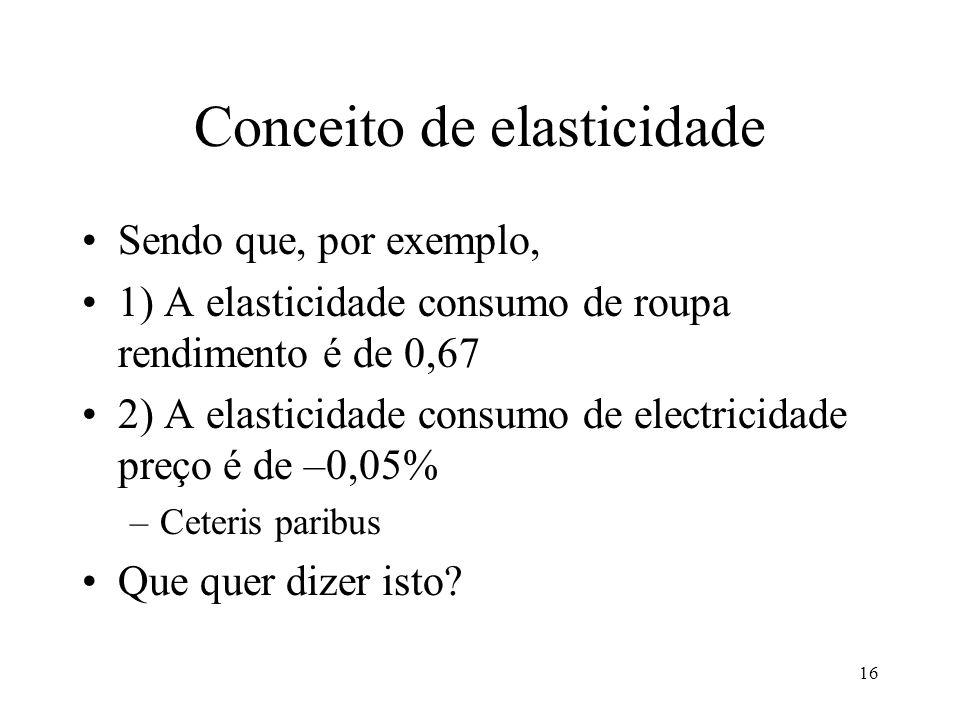 16 Conceito de elasticidade Sendo que, por exemplo, 1) A elasticidade consumo de roupa rendimento é de 0,67 2) A elasticidade consumo de electricidade