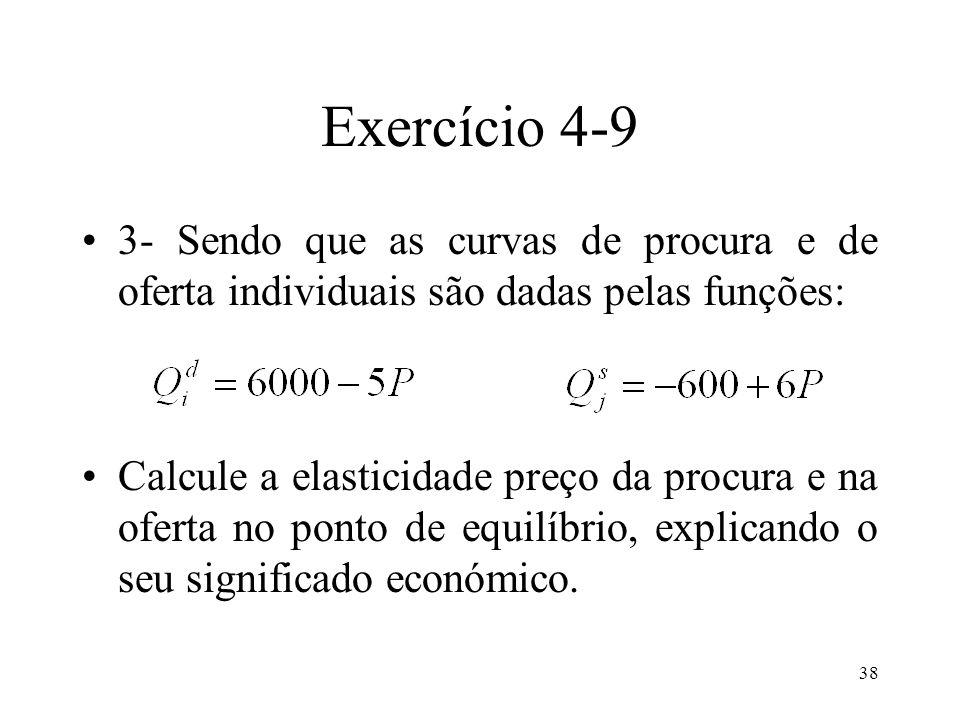 38 Exercício 4-9 3- Sendo que as curvas de procura e de oferta individuais são dadas pelas funções: Calcule a elasticidade preço da procura e na ofert