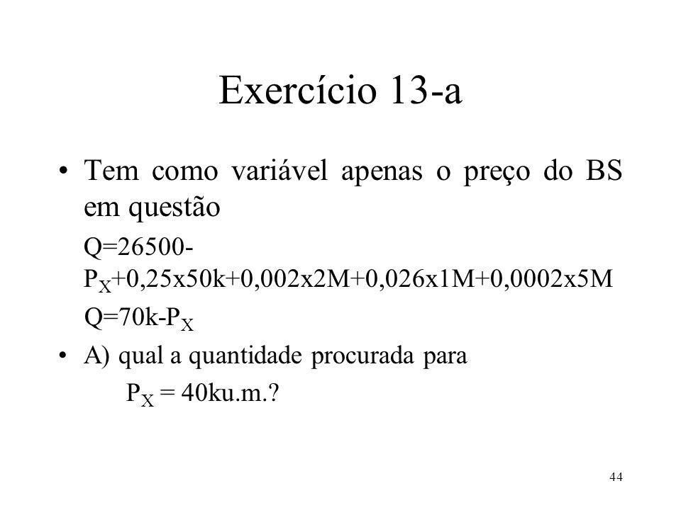 44 Exercício 13-a Tem como variável apenas o preço do BS em questão Q=26500- P X +0,25x50k+0,002x2M+0,026x1M+0,0002x5M Q=70k-P X A) qual a quantidade