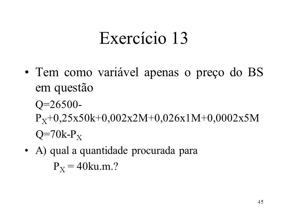 45 Exercício 13 Tem como variável apenas o preço do BS em questão Q=26500- P X +0,25x50k+0,002x2M+0,026x1M+0,0002x5M Q=70k-P X A) qual a quantidade pr