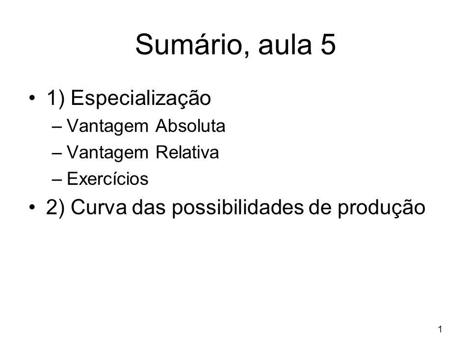 1 Sumário, aula 5 1) Especialização –Vantagem Absoluta –Vantagem Relativa –Exercícios 2) Curva das possibilidades de produção