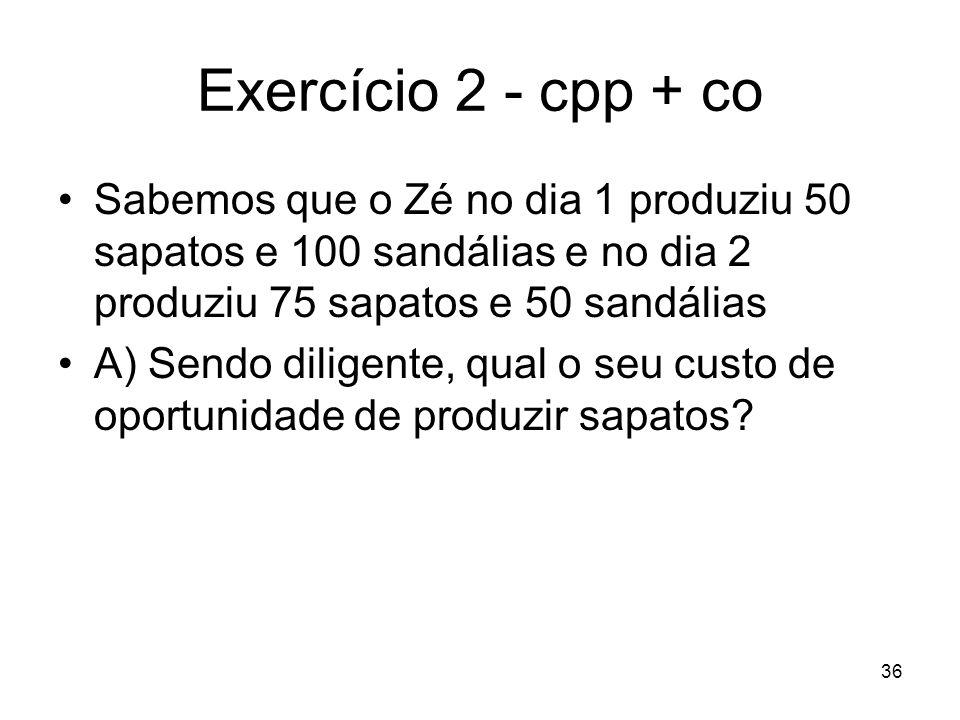 36 Exercício 2 - cpp + co Sabemos que o Zé no dia 1 produziu 50 sapatos e 100 sandálias e no dia 2 produziu 75 sapatos e 50 sandálias A) Sendo diligen