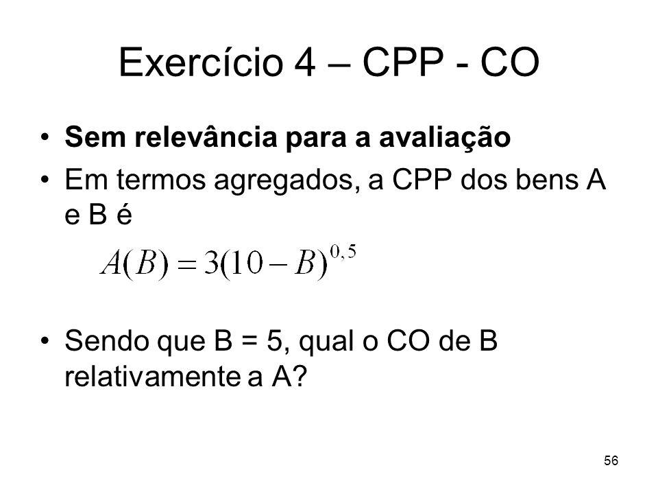56 Exercício 4 – CPP - CO Sem relevância para a avaliação Em termos agregados, a CPP dos bens A e B é Sendo que B = 5, qual o CO de B relativamente a