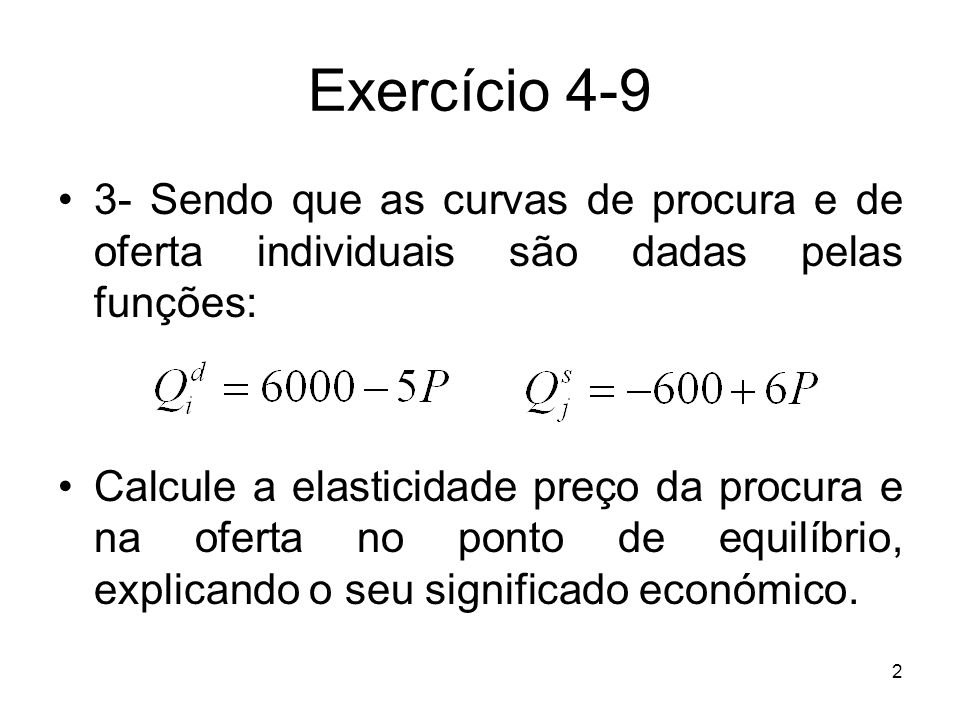2 Exercício 4-9 3- Sendo que as curvas de procura e de oferta individuais são dadas pelas funções: Calcule a elasticidade preço da procura e na oferta