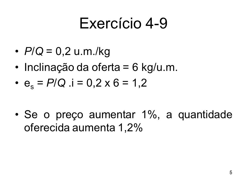 5 Exercício 4-9 P/Q = 0,2 u.m./kg Inclinação da oferta = 6 kg/u.m. e s = P/Q.i = 0,2 x 6 = 1,2 Se o preço aumentar 1%, a quantidade oferecida aumenta