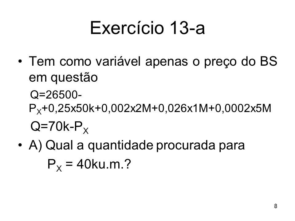 8 Exercício 13-a Tem como variável apenas o preço do BS em questão Q=26500- P X +0,25x50k+0,002x2M+0,026x1M+0,0002x5M Q=70k-P X A) Qual a quantidade p