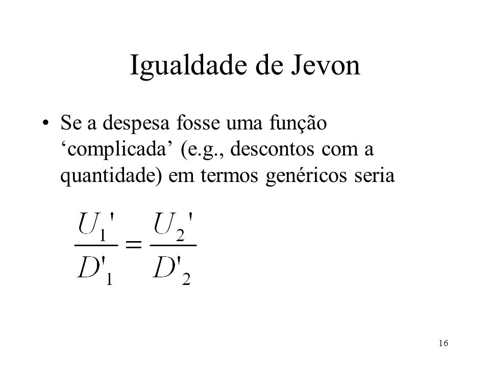 16 Igualdade de Jevon Se a despesa fosse uma função complicada (e.g., descontos com a quantidade) em termos genéricos seria
