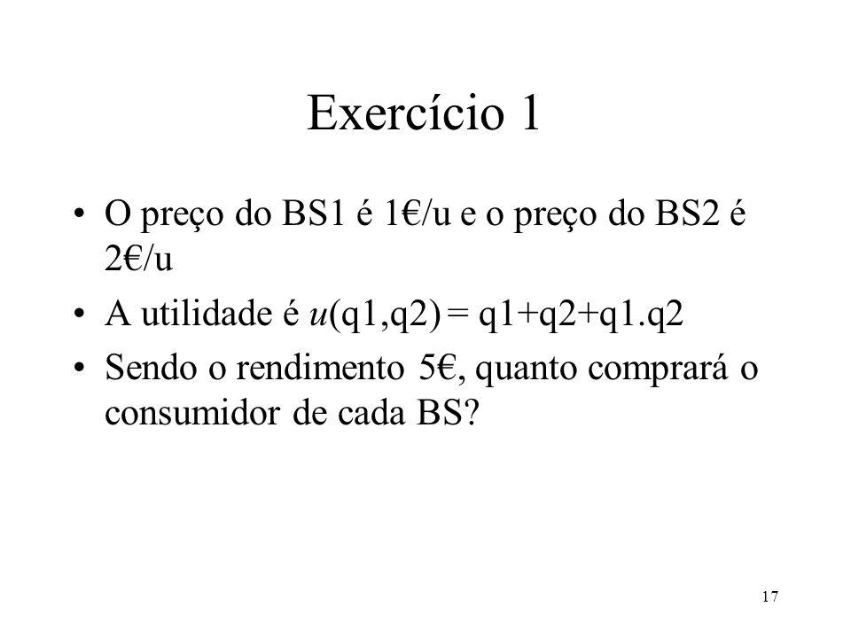 17 Exercício 1 O preço do BS1 é 1/u e o preço do BS2 é 2/u A utilidade é u(q1,q2) = q1+q2+q1.q2 Sendo o rendimento 5, quanto comprará o consumidor de
